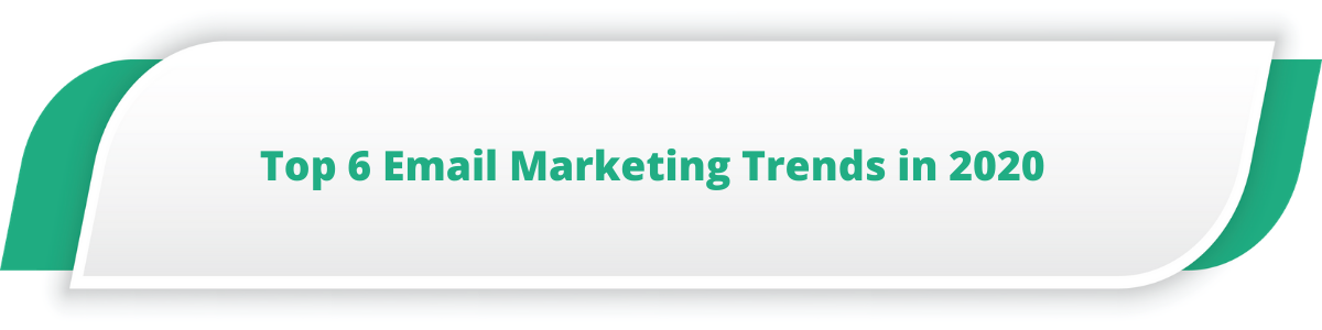 Top 6 Email Marketing Trends in 2020