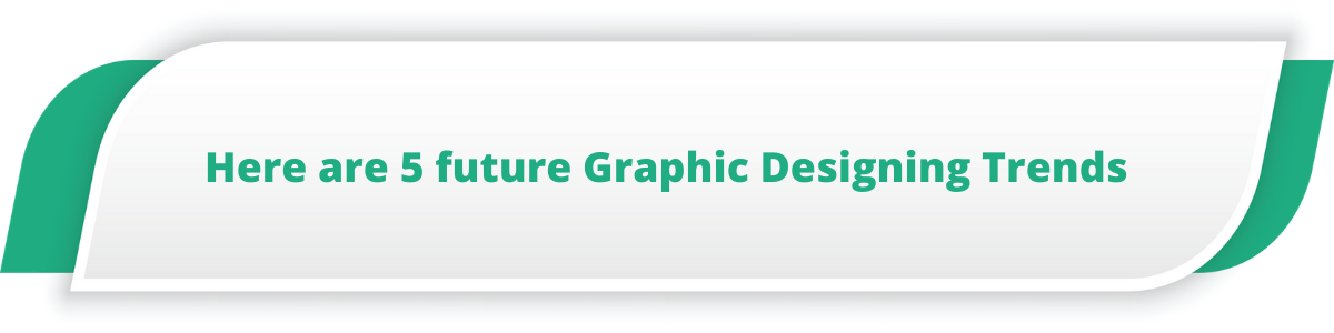 Here are 5 future Graphic Designing Trends
