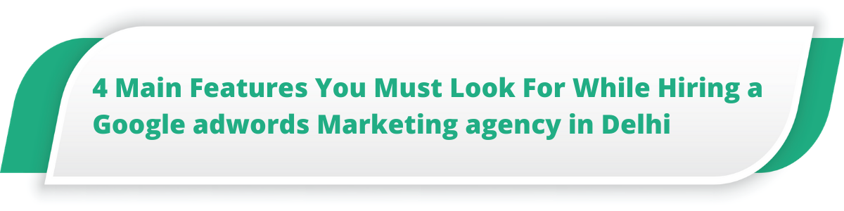 4 Main Features You Must Look For While Hiring a Google adwords Marketing agency in Delhi
