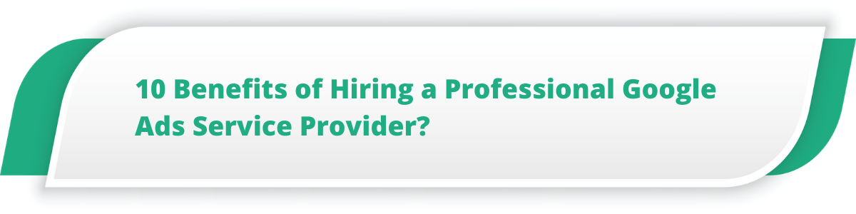 10 Benefits of Hiring a Professional Google Ads Service Provider?