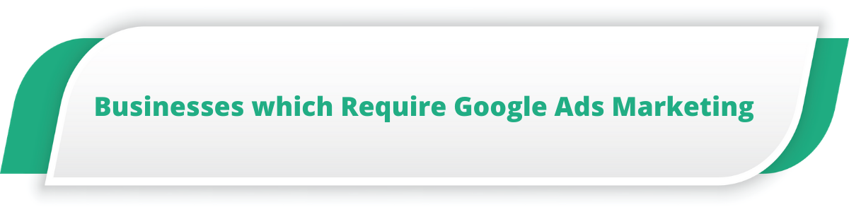Businesses which Require Google Ads Marketing